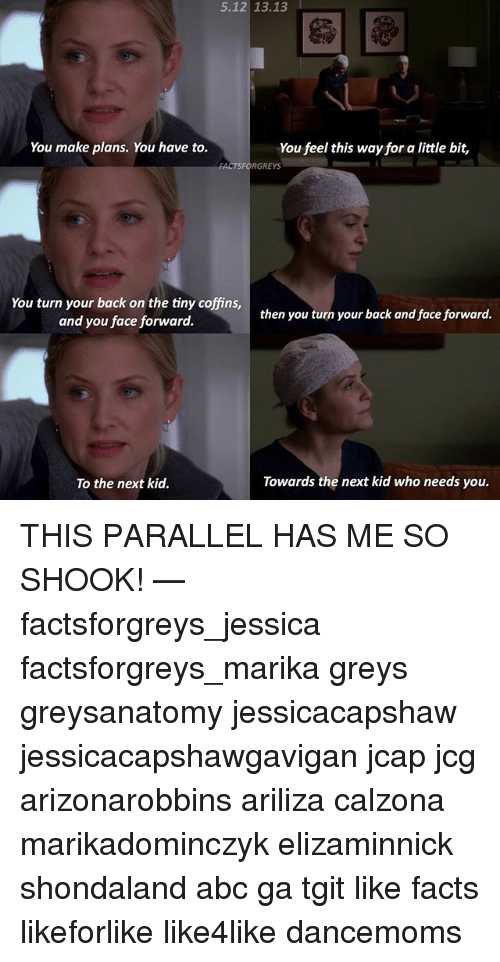 Abc, Facts, and Memes: 13.13  You make plans. You have to.  You feel this way for a little bit,  FACTSFORGREYS  You turn your back on the tiny coffins,  and you face forward.  then you turn your back and face forward.  Towards the next kid who needs you.  To the next kid. THIS PARALLEL HAS ME SO SHOOK! — factsforgreys_jessica factsforgreys_marika greys greysanatomy jessicacapshaw jessicacapshawgavigan jcap jcg arizonarobbins ariliza calzona marikadominczyk elizaminnick shondaland abc ga tgit like facts likeforlike like4like dancemoms