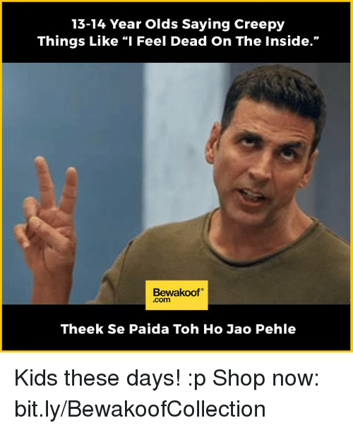 "Kid These Days: 13-14 Year Olds Saying Creepy  Things Like ""I Feel Dead On The Inside.""  Bewakoof  Com  Theek se Paida Toh Ho Jao Pehle Kids these days! :p  Shop now: bit.ly/BewakoofCollection"