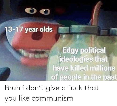 Edgy: 13-17 year olds  Edgy political  ideologies that  have killed millions  of people in the past Bruh i don't give a fuck that you like communism