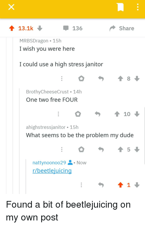 i wish you were here: 13.1k  136  Share  MRBSDragon 15h  I wish you were here  I could use a high stress janitor  BrothyCheeseCrust 14h  One two free FOUR  10  ahighstressjanitor 15h  What seems to be the problem my dude  nattynoonoo29 Now  r/beetlejuicin  1
