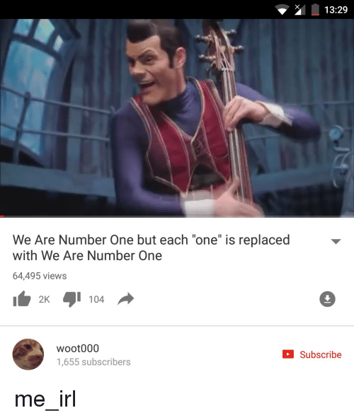 "Woot, Irl, and Me IRL: 13:29  We Are Number One but each ""one"" is replaced  with We Are Number One  64,495 views  2K  104  Woot 000  Subscribe  1,655 subscribers me_irl"