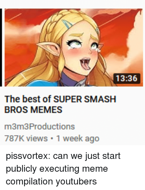 Smash Bros: 13:36  The best of SUPER SMASH  BROS MEMES  m3m3Productions  787K views 1 week ago pissvortex:  can we just start publicly executing meme compilation youtubers