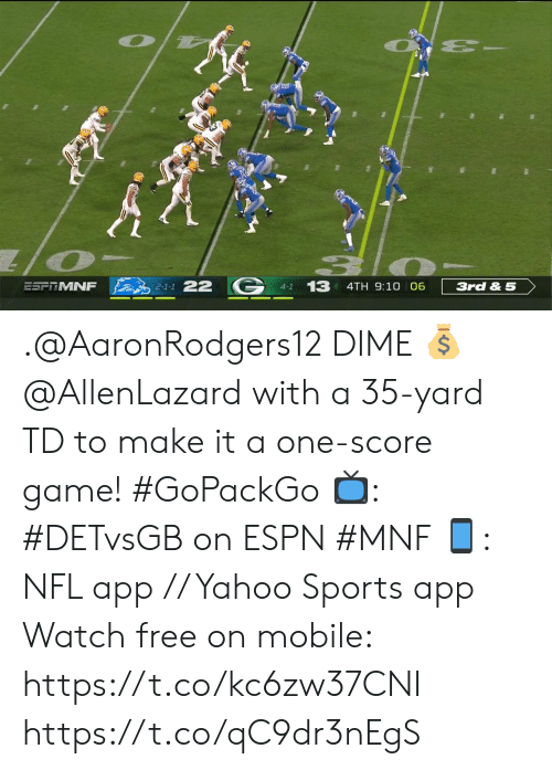 dime: 13 4TH 9:10 06  2-1-1 22  ESFTMNF  3rd & 5  4-1 .@AaronRodgers12 DIME 💰   @AllenLazard with a 35-yard TD to make it a one-score game! #GoPackGo   📺: #DETvsGB on ESPN #MNF 📱: NFL app // Yahoo Sports app Watch free on mobile: https://t.co/kc6zw37CNI https://t.co/qC9dr3nEgS