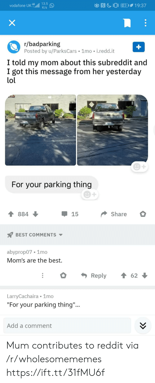 """redd: 13.5  vodafone UK 46ll  K/s  NC23  19:37  X  r/badparking  Posted by u/ParksCars 1mo i.redd.it  +  I told my mom about this subreddit and  I got this message from her yesterday  lol  ERSVAOLET  For your parking thing  Share  884  15  BEST COMMENTS  abyprop07 1mo  Mom's are the best.  Reply  62  LarryCachaira 1mo  """"For your parking thing...  Add a comment Mum contributes to reddit via /r/wholesomememes https://ift.tt/31fMU6f"""