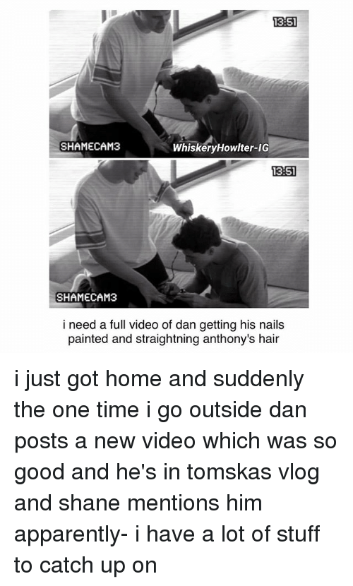 Apparently, Memes, and Good: 13:51  SHAMECAM3  WhiskeryHowlter-IG  13:51  13:51  SHAMECAM3  i need a full video of dan getting his nails  painted and straightning anthony's hair i just got home and suddenly the one time i go outside dan posts a new video which was so good and he's in tomskas vlog and shane mentions him apparently- i have a lot of stuff to catch up on