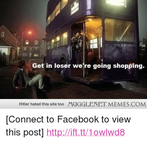 """get in loser were going shopping: 13  Get in loser were going shopping.  Hitler hated this site too MUGGLENET MEMES.COM <p>[Connect to Facebook to view this post] <a href=""""http://ift.tt/1owlwd8"""">http://ift.tt/1owlwd8</a></p>"""
