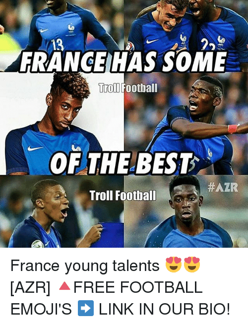 Memes, 🤖, and Trolls: 13  HAS SOME  FRANCE Troll Football  OF THE BEST  #AZR  Troll Football France young talents 😍😍 [AZR] 🔺FREE FOOTBALL EMOJI'S ➡️ LINK IN OUR BIO!