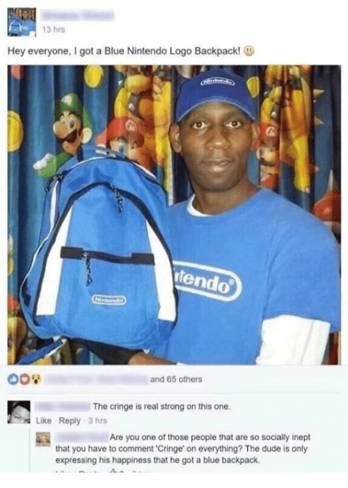 "Dude, Nintendo, and Blue: 13 hrs  Hey everyone, got a Blue Nintendo Logo Backpack!  dendo  and 65 others  The cringe is real strong on this one.  Like Reply 3 hrs  Are you one of those people that are so socially inept  that you have to comment ""Cringe on everything? The dude is only  expressing his happiness that he got a blue backpack,"