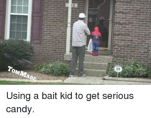 tom mabe: 13  ISS  TOM MABE Using a bait kid to get serious candy.