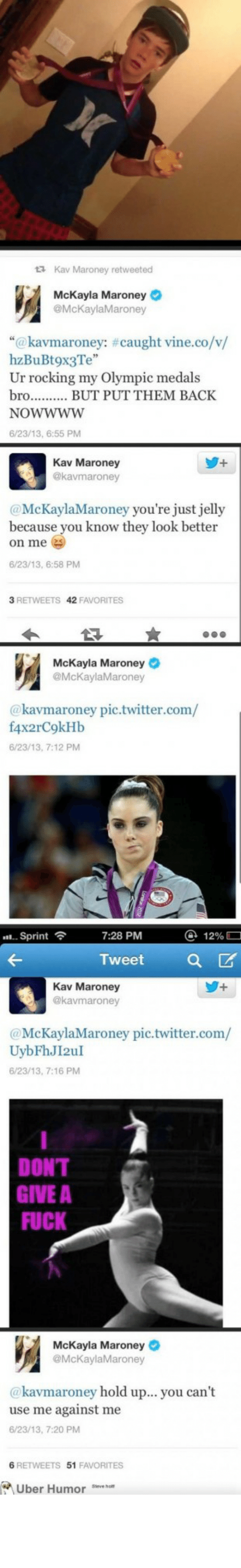 "Maroney: 13 Kav Maroney retweeted  McKayla Maroney O  @McKaylaMaroney  ""@kavmaroney: #caught vine.co/v/  hzB  Ur rocking my Olympic medals  bro.. . BUT PUT THEM BACK  <3Te""  NOWWWW  6/23/13, 6:55 PM  Kav Maroney  @kavmaroney  @McKaylaMaroney you're just jelly  because you know they look better  on me  6/23/13, 6:58 PM  3 RETWEETS 42 FAVORITES  McKayla Maroney O  @McKaylaMaroney  @kavmaroney pic.twitter.com/  f4x2rC9kHb  6/23/13, 7:12 PM  @ 12%O  . Sprint  7:28 PM  Tweet  Kav Maroney  @kavmaroney  @McKaylaMaroney pic.twitter.com/  UybFhJI2uI  6/23/13, 7:16 PM  DON'T  GIVE A  FUCK  McKayla Maroney O  @McKaylaMaroney  @kavmaroney hold up... you can't  use me against me  6/23/13, 7:20 PM  6 RETWEETS 51 FAVORITES  A Uber Humor eve hat The Maroney family, everyonehttp://meme-rage.tumblr.com"