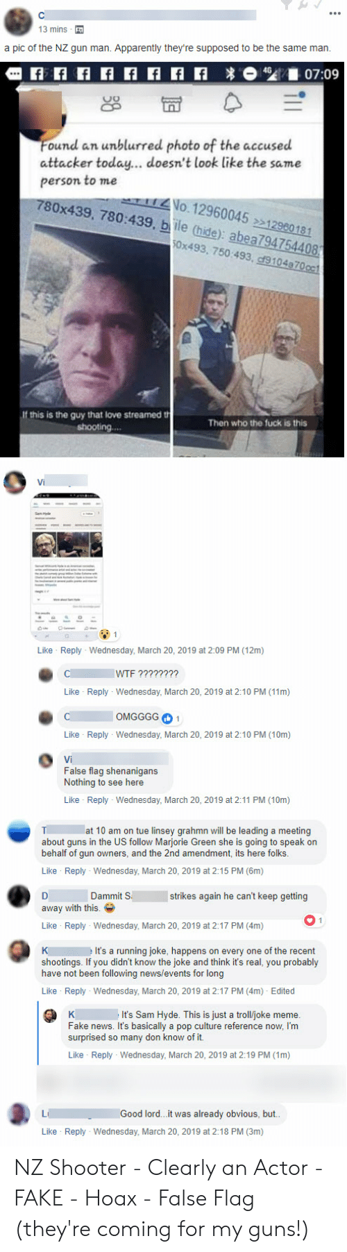 Troll Joke: 13 mins  a pic of the NZ gun man. Apparently they're supposed to be the same marn.  ound an unblurred photo of the accused  attacker today... doesn't look like the same  person to me  780x439, 780:439, bile (hide): abea 94754408  No.12960045 12980181  0x493, 750:493, cf9104870oc  this is the guy that love streamed t  Then who the fuck is this  Like Reply Wednesday, March 20, 2019 at 2:09 PM (12m)  C IYriz  Like Reply Wednesday, March 20, 2019 at 2:10 PM (11m)  C OMGGGG1  Like Reply Wednesday, March 20, 2019 at 2:10 PM (10m)  Vi  False flag shenanigans  Nothing to see here  Like Reply- Wednesday, March 20, 2019 at 2:11 PM (10m)  T at 10 am on tue linsey grahmn will be leading a meeting  about guns in the US follow Marjorie Green she is going to speak on  behalf of gun owners, and the 2nd amendment, its here folks  Like Reply Wednesday, March 20, 2019 at 2:15 PM (6m)  Dammit Sstrikes again he can't keep getting  away with this.  Like Reply Wednesday, March 20, 2019 at 2:17 PM (4m)  K It's a running joke. happens on every one of the recent  shootings. If you didn't know the joke and think it's real, you probably  have not been following news/events for long  Like Reply Wednesday, March 20, 2019 at 2:17 PM (4m) Edited  It's Sam Hyde. This is just a troll/joke meme.  Fake news. It's basically a pop culture reference now, I'm  surprised so many don know of it.  Like Reply Wednesday, March 20, 2019 at 2:19 PM (1m)  LiGood lord.. it was already obvious, but  Like Reply Wednesday, March 20, 2019 at 2:18 PM (3m) NZ Shooter - Clearly an Actor - FAKE - Hoax - False Flag (they're coming for my guns!)