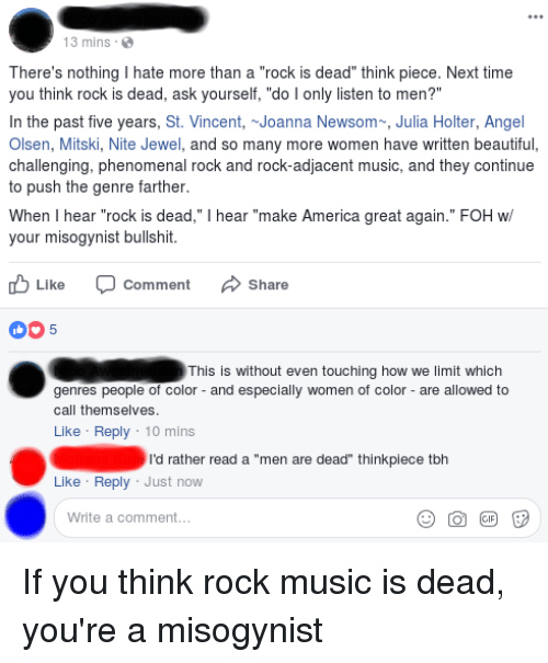"""America, Beautiful, and Foh: 13 mins.  There's nothing I hate more than a """"rock is dead"""" think piece. Next time  you think rock is dead, ask yourself, """"do I only listen to men?""""  In the past five years, St. Vincent, ~Joanna Newsom, Julia Holter, Angel  Olsen, Mitski, Nite Jewel, and so many more women have written beautiful,  challenging, phenomenal rock and rock-adjacent music, and they continue  to push the genre farther  When I hear """"rock is dead,"""" I hear """"make America great again."""" FOH w  your misogynist bullshit.  Like  Comment  Share  005  This is without even touching how we limit which  genres people of color- and especially women of color - are allowed to  call themselves  Like Reply 10 mins  rd rather read a """"men are dead"""" thinkplece toh  Like Reply Just now  Write a comment..."""