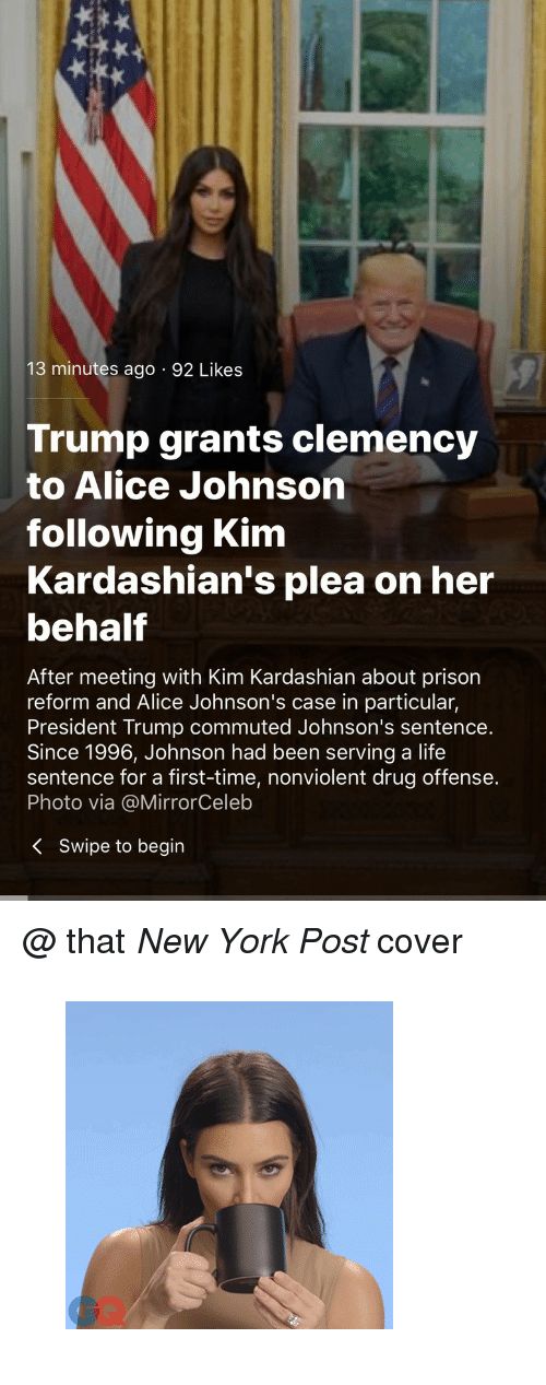 "johnsons: 13 minutes ago 92 Likes  Trump grants clemency  to Alice Johnson  following Kim  Kardashian's plea on her  behalf  After meeting with Kim Kardashian about prison  reform and Alice Johnson's case in particular,  President Trump commuted Johnson's sentence.  Since 1996, Johnson had been serving a life  sentence for a first-time, nonviolent drug offense.  Photo via @MirrorCeleb  K Swipe to begin <p>@ that <i>New York Post </i>cover</p><figure data-orig-width=""300"" data-orig-height=""300"" class=""tmblr-full""><img src=""https://78.media.tumblr.com/98e812b7fa3a582f368307972101d3bd/tumblr_inline_p9wvt0ILcV1u40pgt_540.gif"" alt=""image"" data-orig-width=""300"" data-orig-height=""300""/></figure>"
