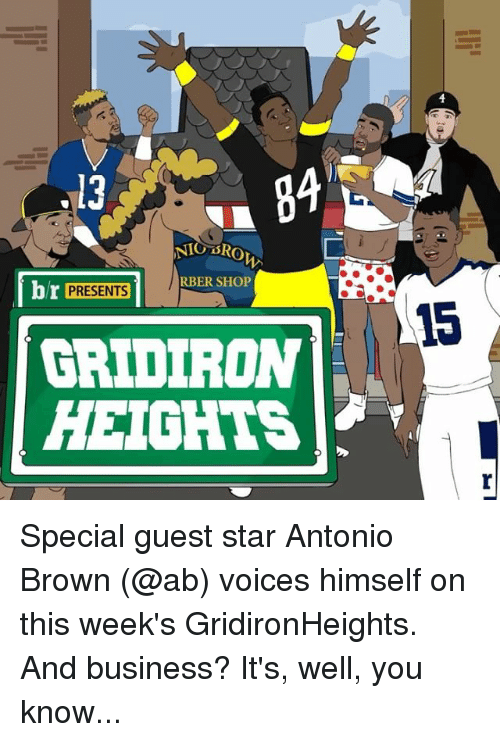 Nigs: .13  NIG SRO  br PRESENTS  1 RBER SHOP  GRIDIRON  HEIGHTS Special guest star Antonio Brown (@ab) voices himself on this week's GridironHeights. And business? It's, well, you know...