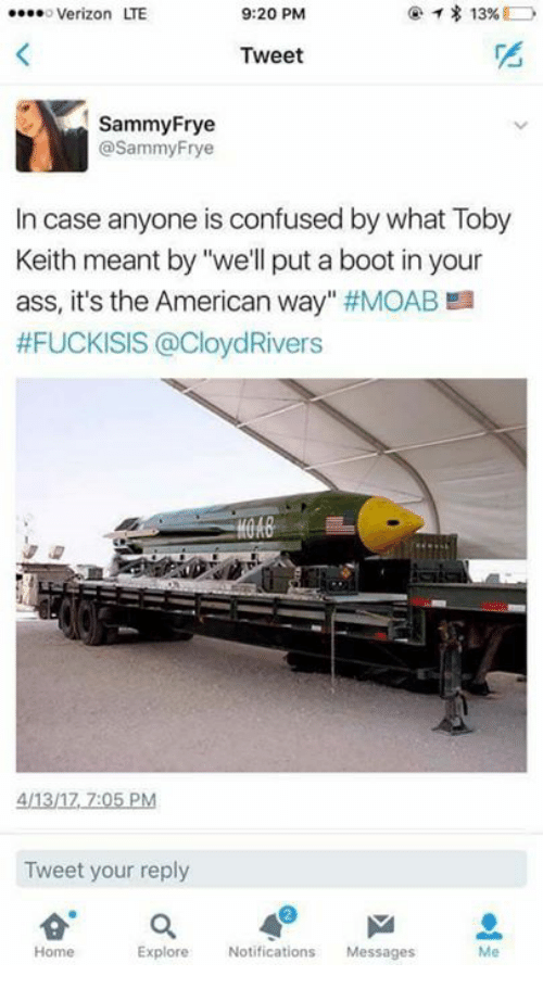 """toby keith: 13%  o Verizon ITE  9:20 PM  Tweet  Sammy Frye  @Sammy Frye  In case anyone is confused by what Toby  Keith meant by """"we'll put a boot in your  ass, it's the American way  #MOAB a  #FUCKISIS @CloydRivers  411317 7:05 PM  Tweet your reply  a  Explore  Notifications  Messages  Home"""