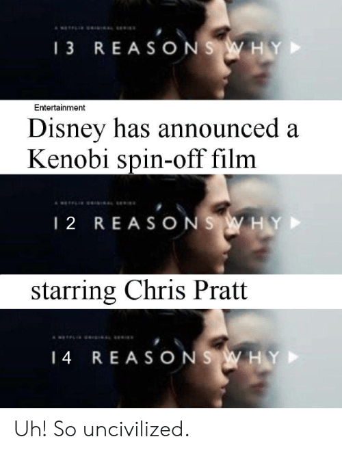 spin off: 13 REASONS W HY  Entertainment  Disney has announced a  Kenobi spin-off film  12 REASONS WHY  starring Chris Pratt  14  REA SO N  S W HY Uh! So uncivilized.