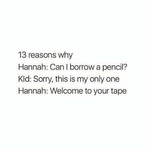 Memes, Sorry, and Only One: 13 reasons why  Hannah: Can I borrow a pencil?  Kld: Sorry, this is my only one  Hannah: Welcome to your tape