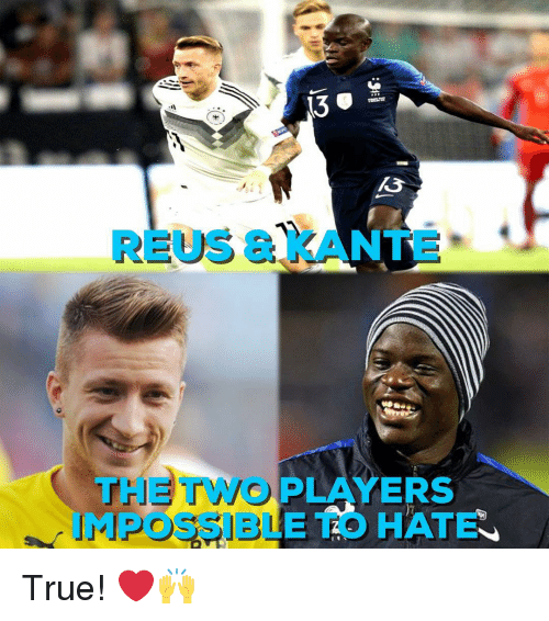 reus: 13  REUS & KANTE  THE TWO PLAYERS  MPOSSIBLE TO HATE True! ❤️🙌