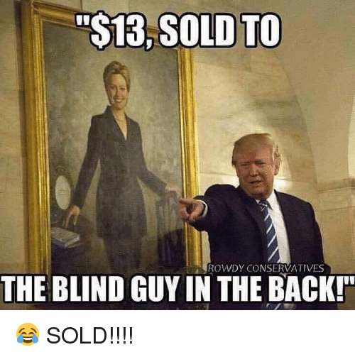 "Rowdy: ""$13, SOLD TO  ROWDY CONSERVATIVES  THE BLIND GUY IN THE BACK! 😂 SOLD!!!!"