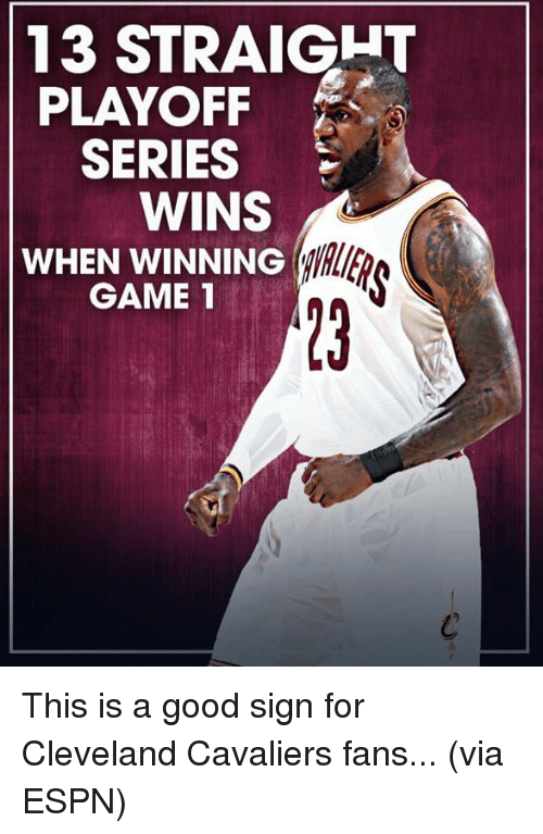 Cleveland Cavaliers, Espn, and Memes: 13 STRAIGHT  PLAYOFF  SERIES  WINS  WINNING  WHEN GAME 1 This is a good sign for Cleveland Cavaliers fans... (via ESPN)