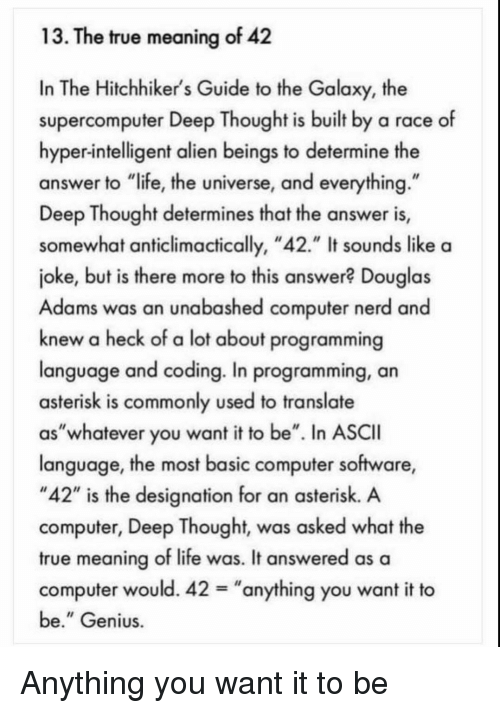 "Deep Thought: 13. The true meaning of 42  In The Hitchhiker's Guide to the Galaxy, the  supercomputer Deep Thought is built by a race of  hyper-intelligent alien beings to determine the  answer to ""life, the universe, and everything  Deep Thought determines that the answer is,  somewhat anticlimactically, ""42."" It sounds like a  joke, but is there more to this answer? Douglas  Adams was an unabashed computer nerd and  knew a heck of a lot about programming  language and coding. In programming, an  asterisk is commonly used to translate  as""whatever you want it to be"". In ASCII  language, the most basic computer software,  ""42"" is the designation for an asterisk. A  computer, Deep Thought, was asked what the  true meaning of life was. It answered as a  computer would. 42-""anything you want it to  be."" Genius Anything you want it to be"
