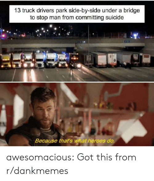 Committing Suicide: 13 truck drivers park side-by-side under a bridge  to stop man from committing suicide  Because that's what heroes do. awesomacious:  Got this from r/dankmemes
