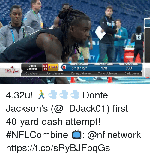 "Memes, School, and Old: 13  TY  HEIGHT  WEIGHT  SCHOOL  DonteDB  Jackson 16  LSU  LSU  5'10 1/2""  Danny Johnson  178  Old Spice  JC Jackson  Josh Jackson  Taron Johnson  Chris Jones 4.32u! 🏃💨💨💨  Donte Jackson's (@_DJack01) first 40-yard dash attempt! #NFLCombine  📺: @nflnetwork https://t.co/sRyBJFpqGs"