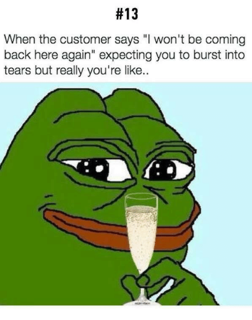 """burst into tears:  #13  When the customer says """"I won't be coming  back here again"""" expecting you to burst into  tears but really you're like.."""