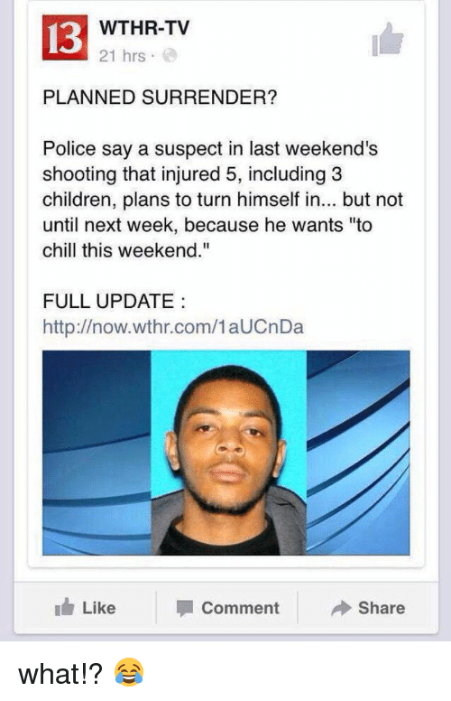 "Surrend: 13  WTHR-TV  21 hrs  PLANNED SURRENDER?  Police say a suspect in last weekend's  shooting that injured 5, including 3  children, plans to turn himself in... but not  until next week, because he wants ""to  chill this weekend.""  FULL UPDATE  http://now.wthr.com/1 aUCnDa  Like  Comment  Share what!? 😂"
