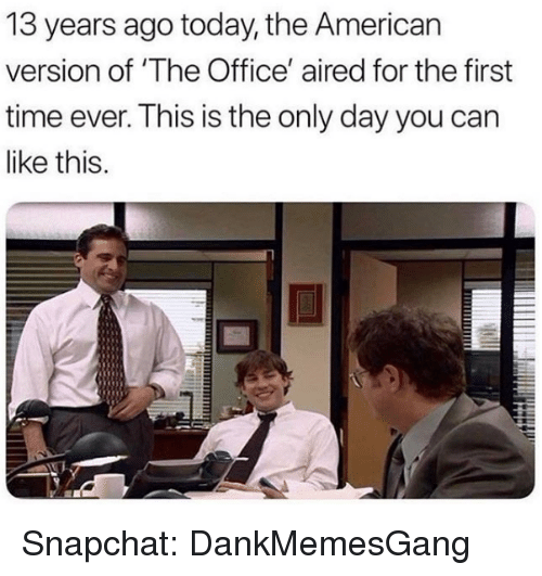 Aired: 13 years ago today, the American  version of 'The Office' aired for the first  time ever. This is the only day you can  like this. Snapchat: DankMemesGang