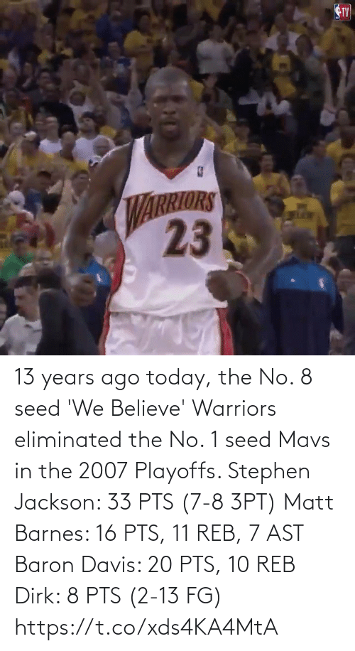 Baron Davis: 13 years ago today, the No. 8 seed 'We Believe' Warriors eliminated the No. 1 seed Mavs in the 2007 Playoffs.   Stephen Jackson: 33 PTS (7-8 3PT) Matt Barnes: 16 PTS, 11 REB, 7 AST Baron Davis: 20 PTS, 10 REB Dirk: 8 PTS (2-13 FG)   https://t.co/xds4KA4MtA