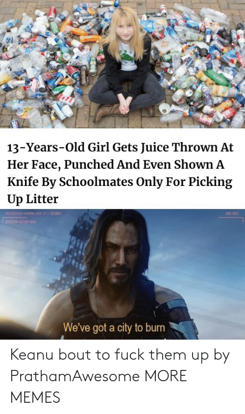 Girl Gets: 13-Years-Old Girl Gets Juice Thrown At  Her Face, Punched And Even Shown A  Knife By Schoolmates Only For Picking  Up Litter  MICROTECH HYGRA VER 2.1 22.003  BO 302  SYSIEM SETUP NAY  We've got a city to burn Keanu bout to fuck them up by PrathamAwesome MORE MEMES