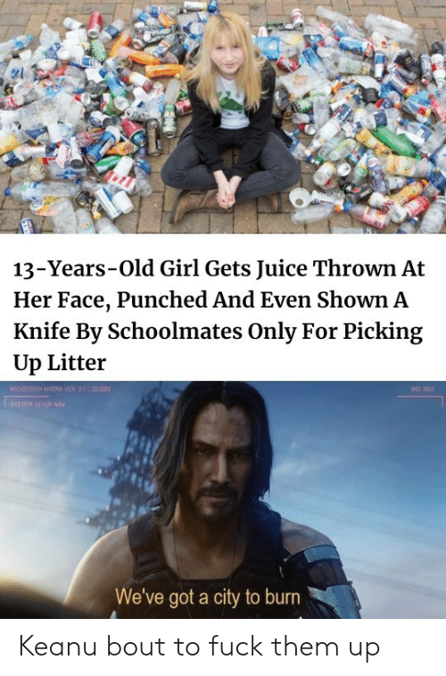 Girl Gets: 13-Years-Old Girl Gets Juice Thrown At  Her Face, Punched And Even Shown A  Knife By Schoolmates Only For Picking  Up Litter  MICROTECH HYGRA VER 2.1 22.003  BO 302  SYSIEM SETUP NAY  We've got a city to burn Keanu bout to fuck them up
