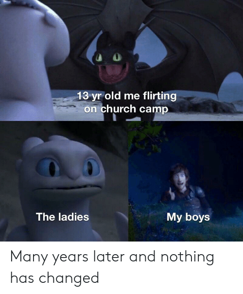 Church Camp: 13 yr old me flirting  on church camp  The ladies  My boys Many years later and nothing has changed