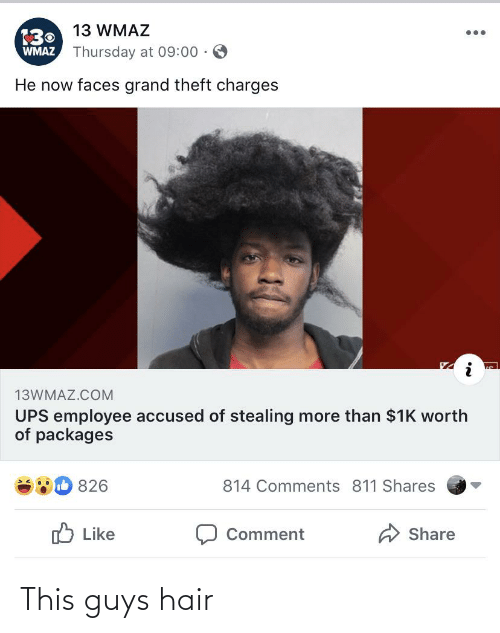 guys hair: 130 13 WMAZ  WMAZ Thursday at 09:00 · O  He now faces grand theft charges  13WMAZ.COM  UPS employee accused of stealing more than $1K worth  of packages  b 826  814 Comments 811 Shares  O Like  A Share  Comment This guys hair