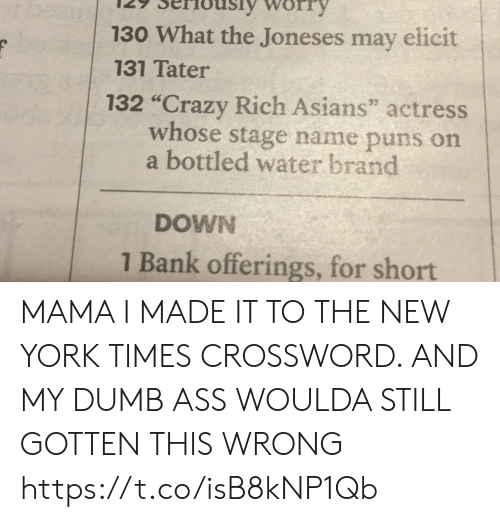 """crossword: 130 What the Joneses may elicit  131 Tater  132 """"Crazy Rich Asians"""" actress  whose stage name puns on  a bottled water brand  DOWN  1 Bank offerings, for short MAMA I MADE IT TO THE NEW YORK TIMES CROSSWORD. AND MY DUMB ASS WOULDA STILL GOTTEN THIS WRONG https://t.co/isB8kNP1Qb"""