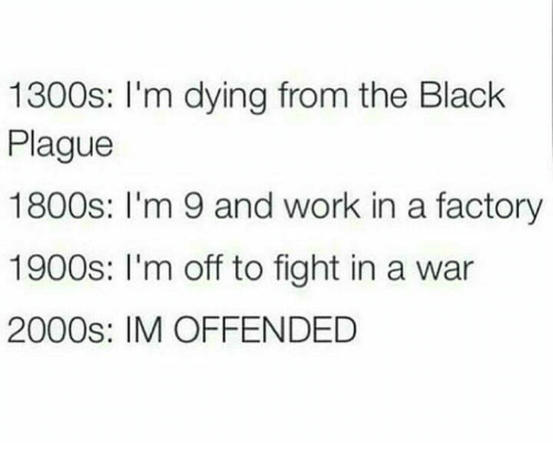 factorial: 1300s: I'm dying from the Black  Plague  1800s: I'm 9 and work in a factory  1900s: I'm off to fight in a war  2000s: IM OFFENDED