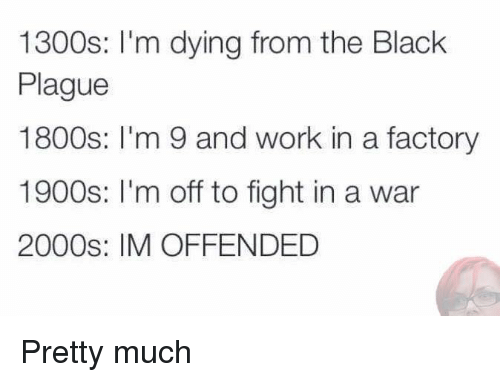 Dank, Work, and Black: 1300s: I'm dying from the Black  Plague  1800s  m 9 and work in a factory  1900s: m off to fight in a war  2000s: IM OFFENDED Pretty much
