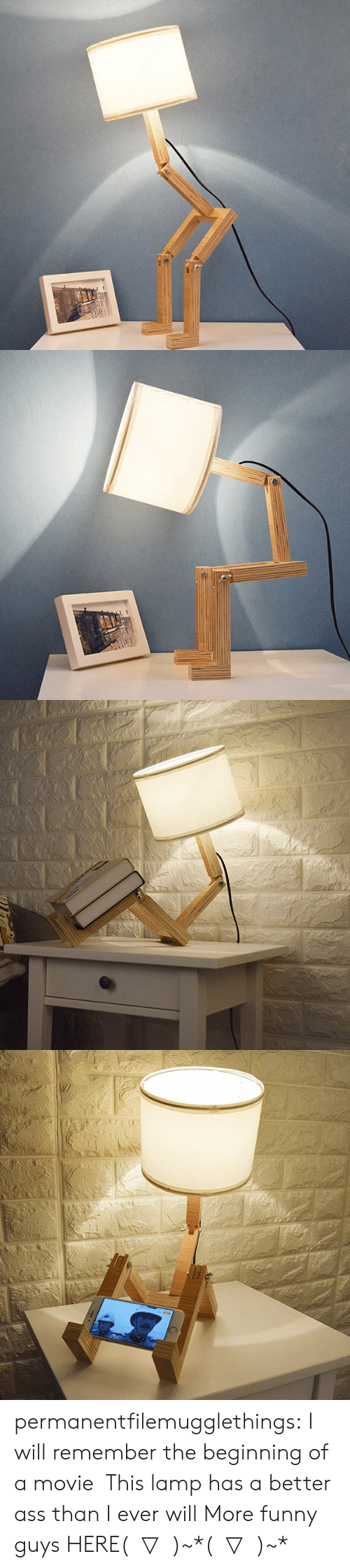 More Funny: 130C permanentfilemugglethings: I will remember the beginning of a movie,This lamp has a better ass than I ever will More funny guys HERE( ̄▽ ̄)~*( ̄▽ ̄)~*