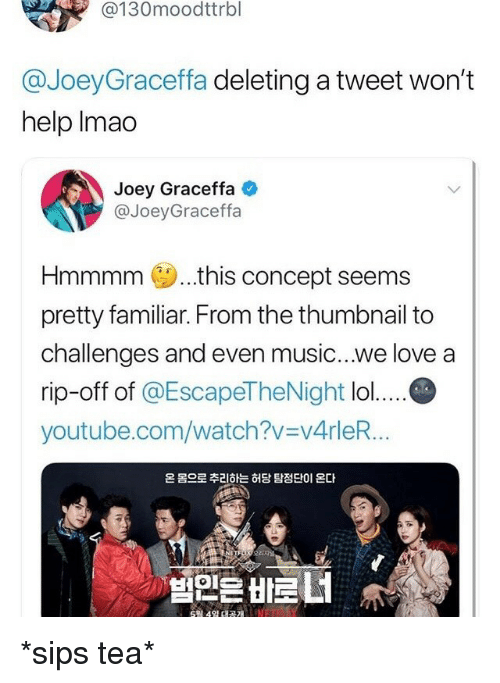 graceffa: @130moodttrbl  @JoeyGraceffa deleting a tweet won't  help Imao  Joey Graceffa  @JoeyGraceffa  Hmmmm..this concept seems  pretty familiar. From the thumbnail to  challenges and even music...we love a  rip-off of @EscapeTheNight lo....C  youtube.com/watch?v v4rleR...  온 몸으로 추리하는 허당 탐정단이 온다 *sips tea*