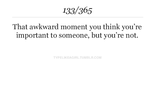 That Awkward Moment: 133/365  That awkward moment you think you're  important to someone, but you're not.  TYPELIKEAGIRLTUMBLR.COM