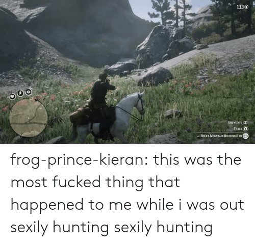 that happened: 1330  SHOW INFO RD  ТААCK о  ROCKY MOUNTAIN BIGHORN RAMT frog-prince-kieran:  this was the most fucked thing that happened to me while i was out sexily hunting  sexily hunting