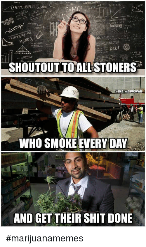 Stoners: 135.1315.1 eadne C  Builying  M,(NO)  Debt  /Zat  SHOUTOUT TO ALL STONERS  #ENDTHEDRUCWAR  WHO SMOKE EVERY DAY  AND GET THEIR SHIT DONE #marijuanamemes