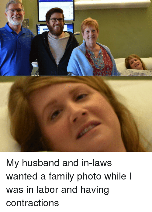 in laws: 135  92  15 My husband and in-laws wanted a family photo while I was in labor and having contractions
