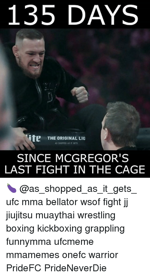 Boxing, Memes, and Ufc: 135 DAYS  ite  THE ORIGINAL LIG  AS SHOPPED AS IT GETS  SINCE MCGREGOR'S  LAST FIGHT IN THE CAGE 🍆 @as_shopped_as_it_gets_ ufc mma bellator wsof fight jj jiujitsu muaythai wrestling boxing kickboxing grappling funnymma ufcmeme mmamemes onefc warrior PrideFC PrideNeverDie