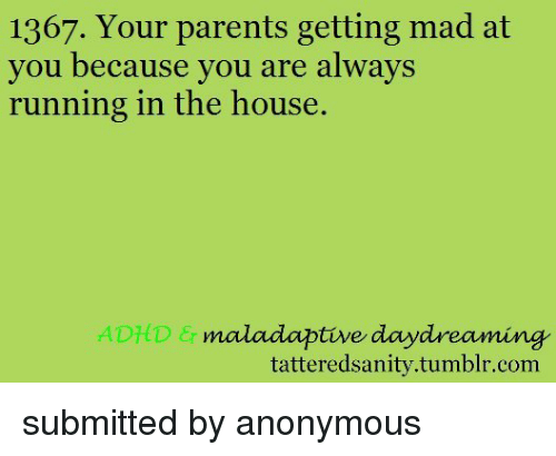 Parents, Tumblr, and Adhd: 1367. Your parents getting mad at  you because vou are always  running in the house.  ADHD  maladaptive daydreaming  tatteredsanity.tumblr.com <p>submitted by anonymous</p>