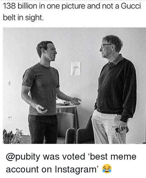 Gucci Belt: 138 billion in one picture and not a Gucci  belt in sight. @pubity was voted 'best meme account on Instagram' 😂