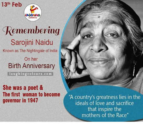 "Indianpeoplefacebook, Nightingale, and Sacrifice: 13th Feb  Remembering  Sarojini Naidu  Known as The Nightingale of India  On her  Birth Anniversary  laughing colours com  She was a poet &  The first woman to become  governor in 1947  ""A country's greatness lies in the  ideals of love and sacrifice  that inspire the  mothers of the Race"""