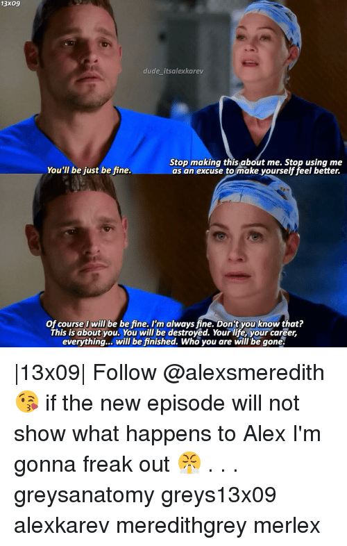 freaking out: 13x09  dude itsalexkarev  Stop making this about me. Stop using me  You'll be just be fine.  as an excuse to make yourself feel better.  Of course I will be be fine. I'm always fine. Dont you know that?  This is about you. You will be destroyed. Your life, your career,  everything... will be finished. Who you are will be gone.  13x09  Follow @alexsmeredith 😘 if the new episode will not show what happens to Alex I'm gonna freak out 😤 . . . greysanatomy greys13x09 alexkarev meredithgrey merlex