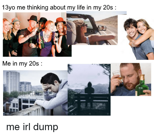 13Yo: 13yo me thinking about my life in my 20s:  Me in my 20s: me irl dump